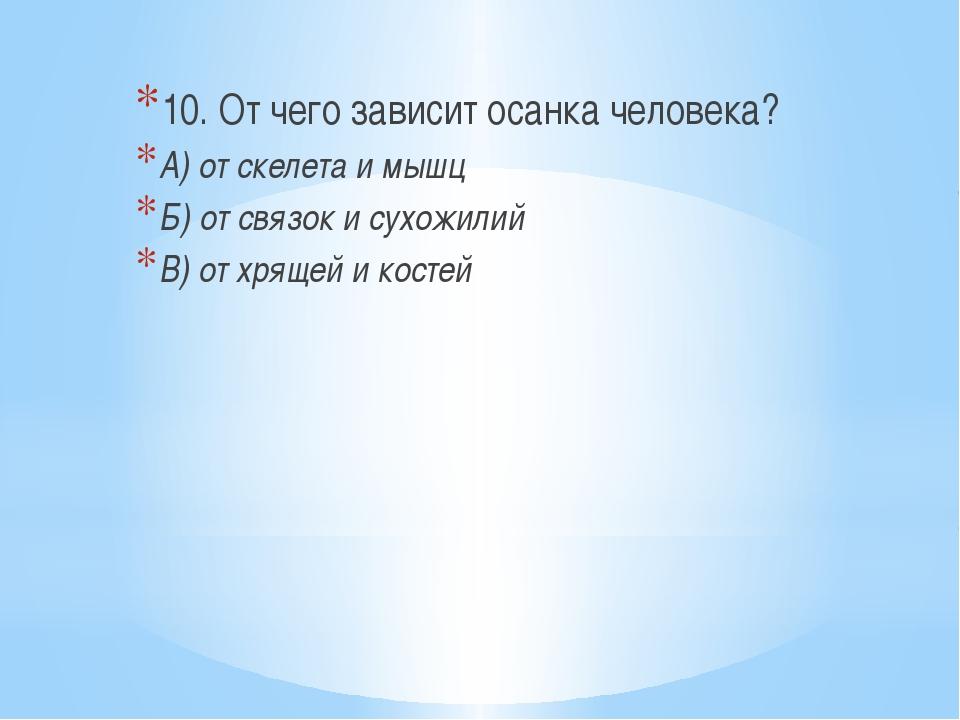 10. От чего зависит осанка человека? А) от скелета и мышц Б) от связок и сух...