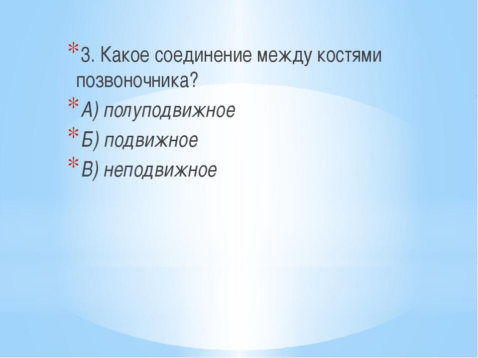 3. Какое соединение между костями позвоночника? А) полуподвижное Б) подвижно...