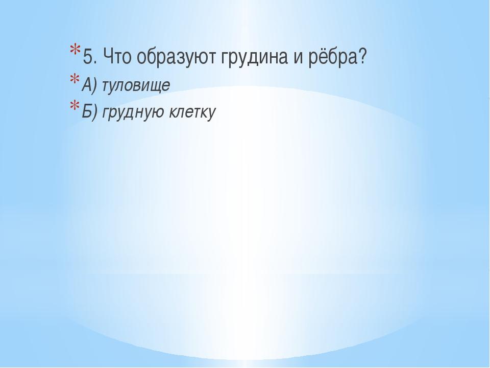 5. Что образуют грудина и рёбра? А) туловище Б) грудную клетку