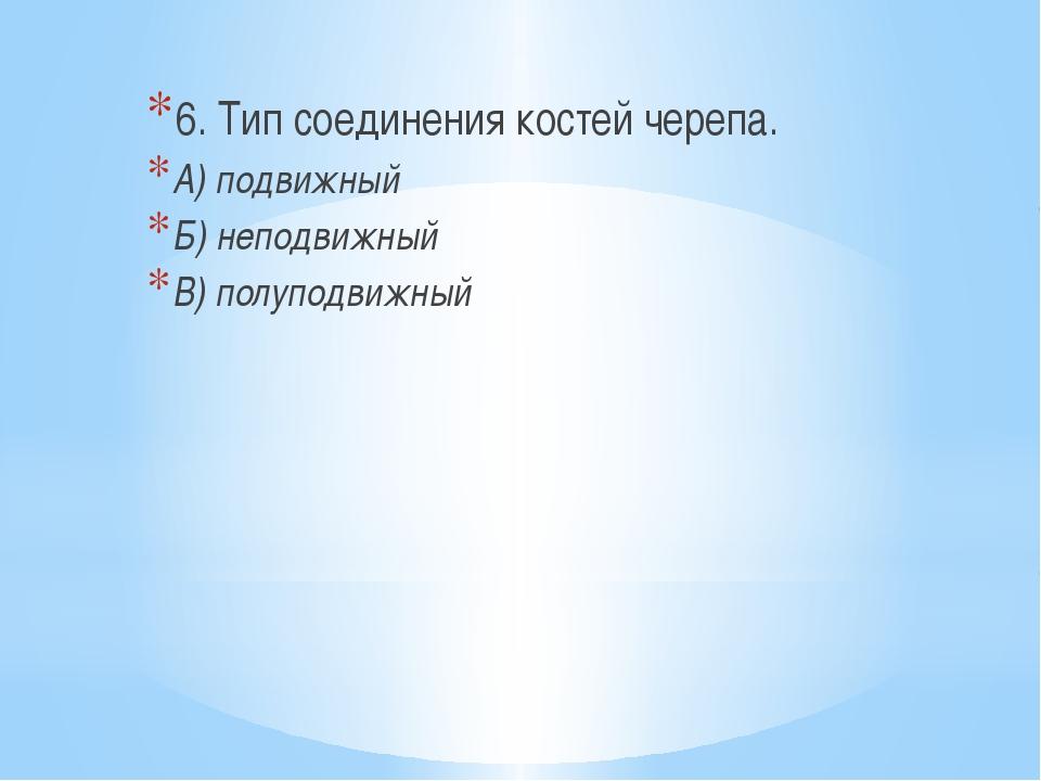 6. Тип соединения костей черепа. А) подвижный Б) неподвижный В) полуподвижный