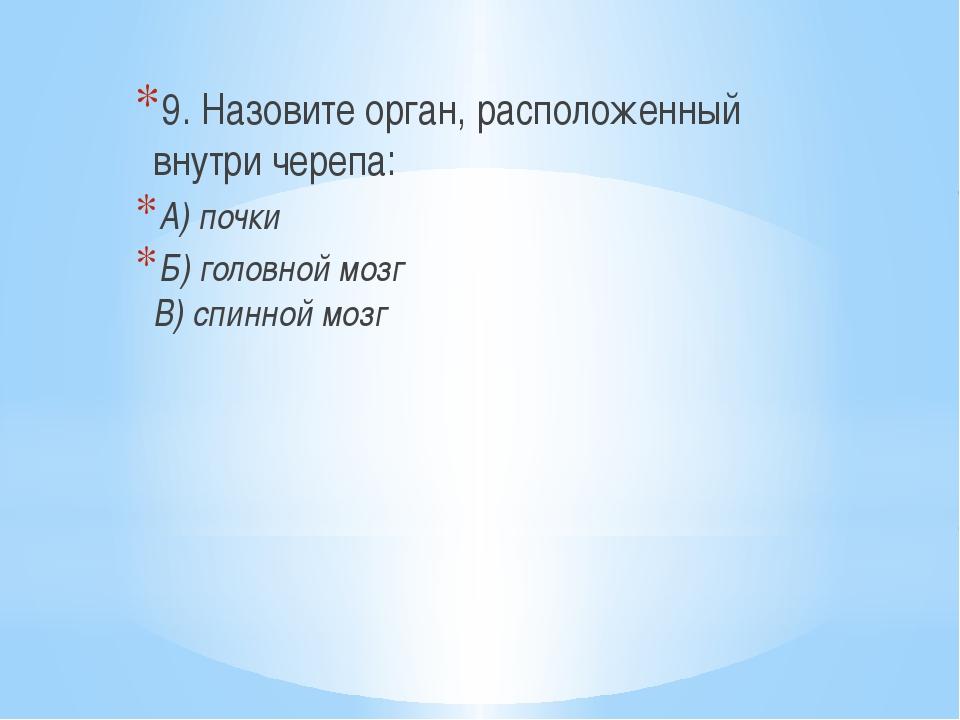 9. Назовите орган, расположенный внутри черепа: А) почки Б) головной мозг В)...