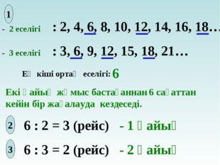 - 2 еселігі - 3 еселігі : 2, 4, 6, 8, 10, 12, 14, 16, 18… : 3, 6, 9, 12, 15,