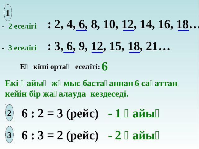 - 2 еселігі - 3 еселігі : 2, 4, 6, 8, 10, 12, 14, 16, 18… : 3, 6, 9, 12, 15,...
