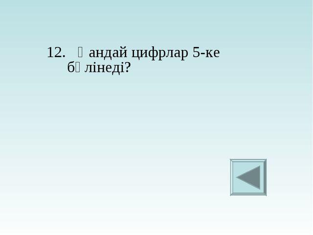 12. Қандай цифрлар 5-ке бөлінеді?