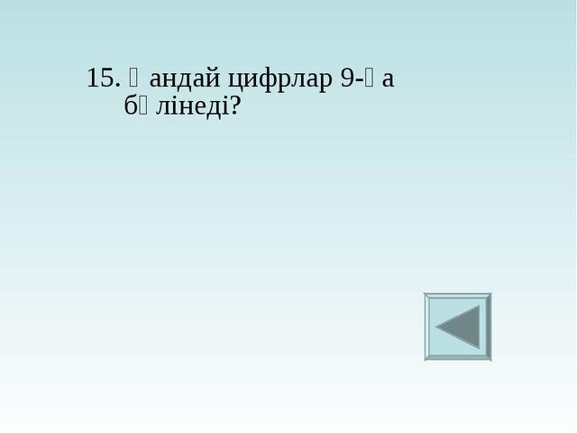 15. Қандай цифрлар 9-ға бөлінеді?