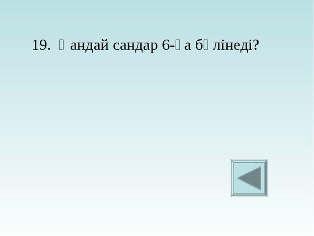 19. Қандай сандар 6-ға бөлінеді?
