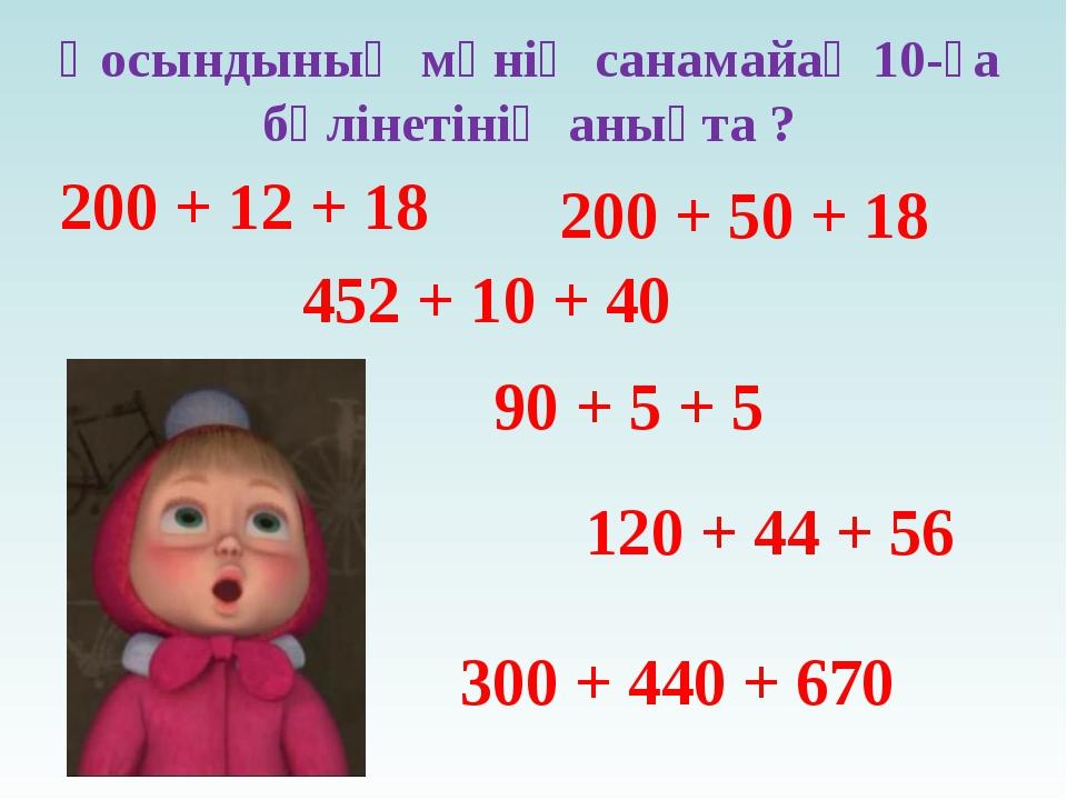 Қосындының мәнің санамайақ 10-ға бөлінетінің анықта ? 200 + 12 + 18 200 + 50...