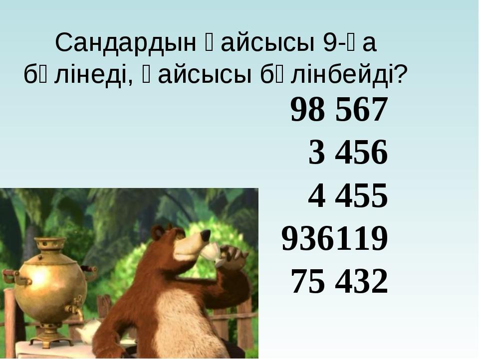 Сандардын қайсысы 9-ға бөлінеді, қайсысы бөлінбейді? 98 567 3 456 4 455 93611...
