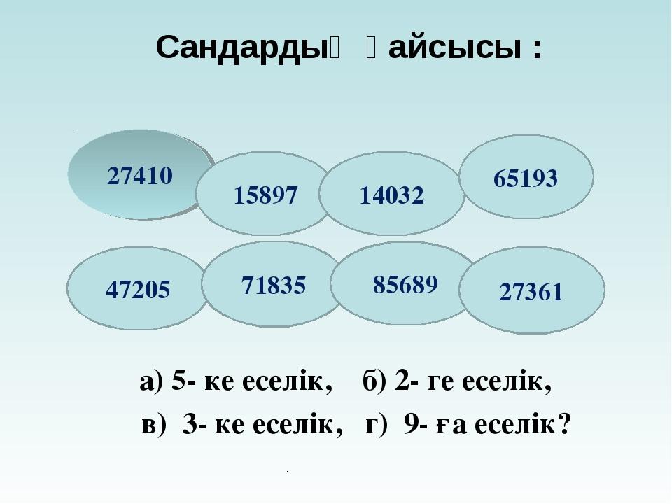 а) 5- ке еселік, б) 2- ге еселік, в) 3- ке еселік, г) 9- ға еселік? Сандардың...