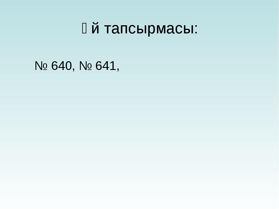 Үй тапсырмасы: № 640, № 641,