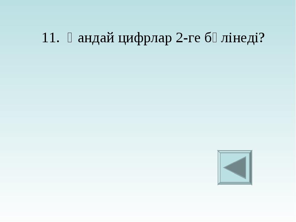 11. Қандай цифрлар 2-ге бөлінеді?