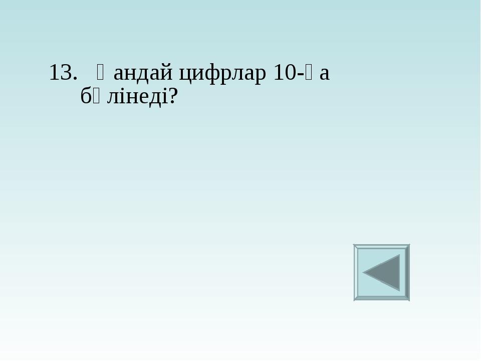 13. Қандай цифрлар 10-ға бөлінеді?