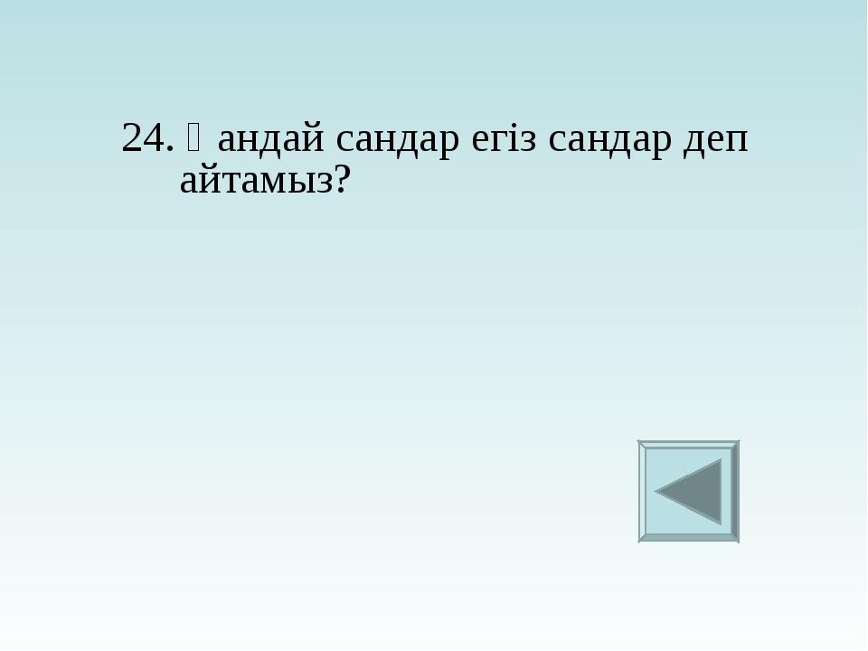 24. Қандай сандар егіз сандар деп айтамыз?