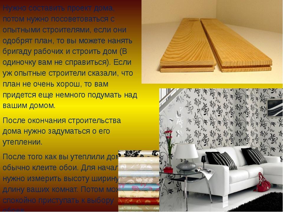 Нужно составить проект дома, потом нужно посоветоваться с опытными строителям...