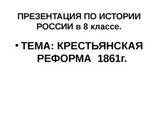 ПРЕЗЕНТАЦИЯ ПО ИСТОРИИ РОССИИ в 8 классе. ТЕМА: КРЕСТЬЯНСКАЯ РЕФОРМА 1861г.