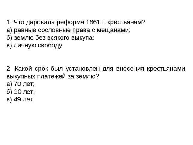 1. Что даровала реформа 1861 г. крестьянам? а) равные сословные права с меща...