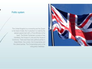 Politic system The United Kingdom is a monarchy and the Queen is the head of