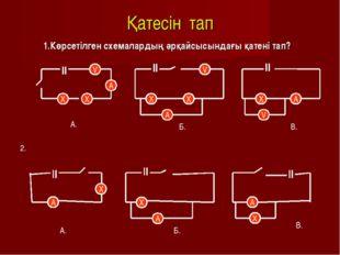 Қатесін тап 1.Көрсетілген схемалардың әрқайсысындағы қатені тап? V A X X V X