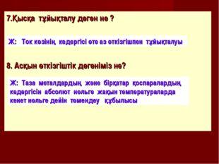 7.Қысқа тұйықталу деген не ? 8. Асқын өткізгіштік дегеніміз не? Ж: Ток көзіні