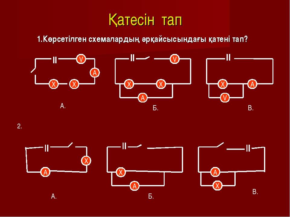 Қатесін тап 1.Көрсетілген схемалардың әрқайсысындағы қатені тап? V A X X V X...