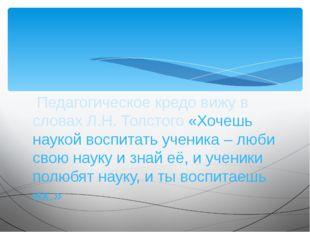 Педагогическое кредо вижу в словах Л.Н. Толстого «Хочешь наукой воспитать уч