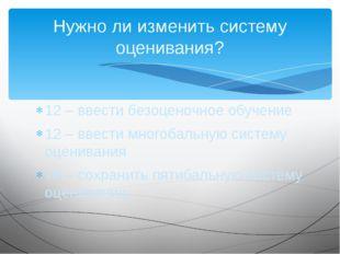12 – ввести безоценочное обучение 12 – ввести многобальную систему оценивания