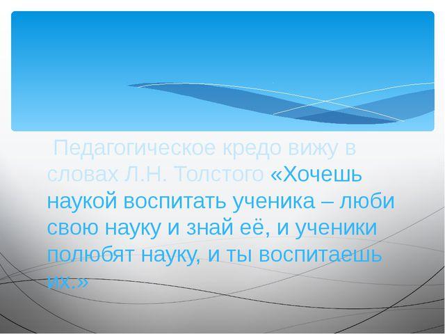 Педагогическое кредо вижу в словах Л.Н. Толстого «Хочешь наукой воспитать уч...