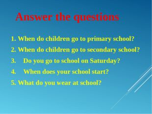 Answer the questions 1. When do children go to primary school? 2. When do chi