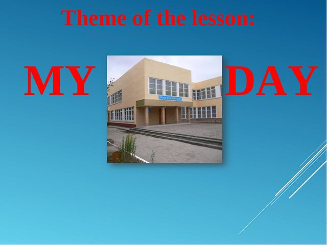 Theme of the lesson: MY DAY