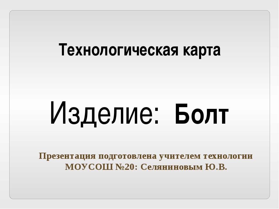 Технологическая карта Изделие: Болт Презентация подготовлена учителем техноло...