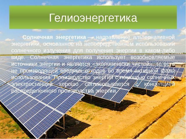 Гелиоэнергетика Солнечная энергетика— направление альтернативной энергетики,...