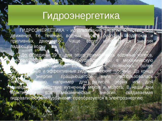 Гидроэнергетика ГИДРОЭНЕРГЕТИКА - использование энергии естественного движени...