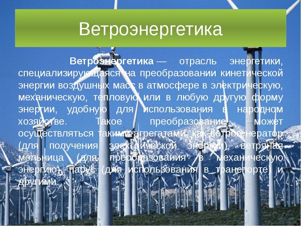 Ветроэнергетика Ветроэнергетика— отрасль энергетики, специализирующаяся на п...