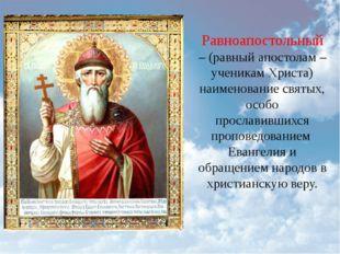 Равноапостольный – (равный апостолам – ученикам Христа) наименованиесвятых,