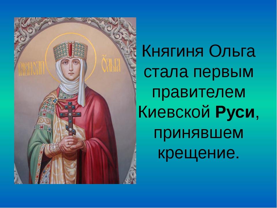 Княгиня Ольга стала первым правителем КиевскойРуси, принявшем крещение.