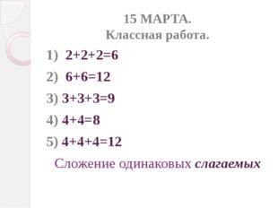 15 МАРТА. Классная работа. 1) 2+2+2=6 2) 6+6=12 3) 3+3+3=9 4) 4+4=8 5) 4+4+4=