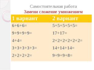 Самостоятельная работа Замени сложение умножением 1 вариант 2 вариант 6+6+6=