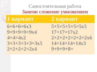 Самостоятельная работа Замени сложение умножением 1 вариант 2 вариант 6+6+6=6