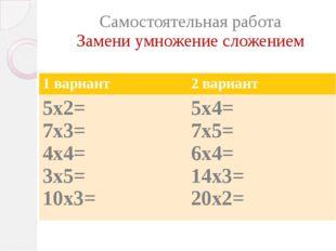 Самостоятельная работа Замени умножение сложением 1 вариант 2 вариант 5х2= 7х