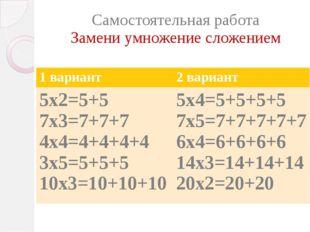 Самостоятельная работа Замени умножение сложением 1 вариант 2 вариант 5х2=5+5
