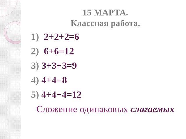 15 МАРТА. Классная работа. 1) 2+2+2=6 2) 6+6=12 3) 3+3+3=9 4) 4+4=8 5) 4+4+4=...