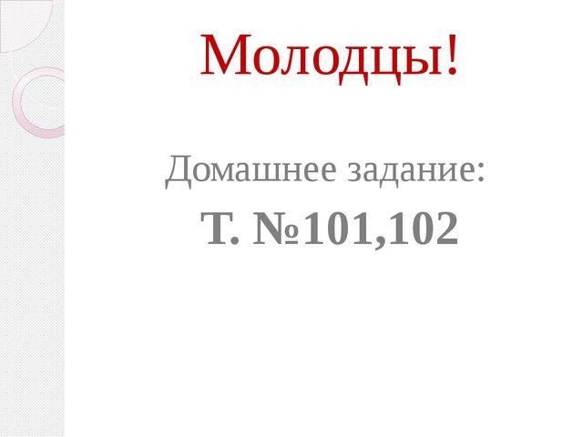 Молодцы! Домашнее задание: Т. №101,102