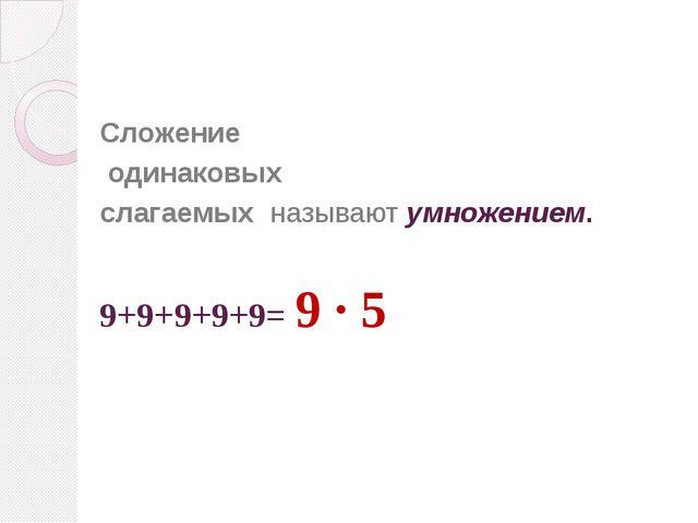 Сложение одинаковых слагаемых называют умножением. 9+9+9+9+9= 9 · 5