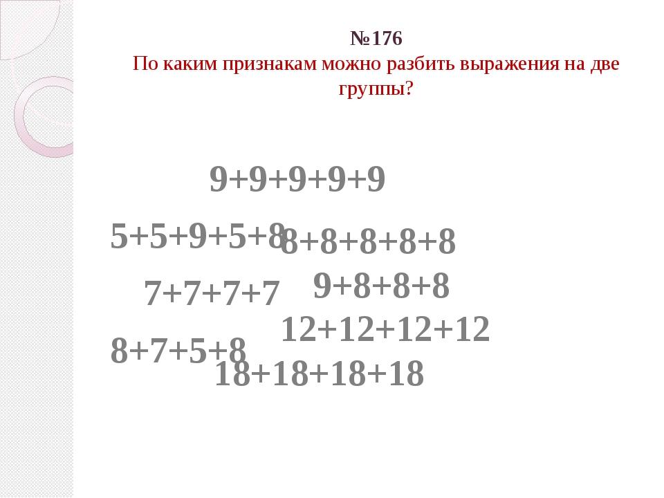 №176 По каким признакам можно разбить выражения на две группы? 9+9+9+9+9 5...