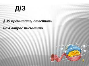 Д/З § 39 прочитать, ответить на 4 вопрос письменно
