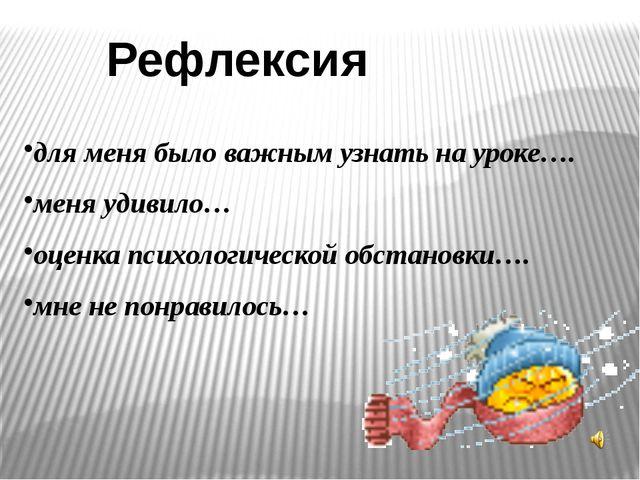 Рефлексия для меня было важным узнать на уроке…. меня удивило… оценка психоло...