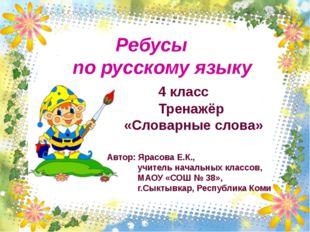 Ребусы по русскому языку 4 класс Тренажёр «Словарные слова» Автор: Ярасова Е