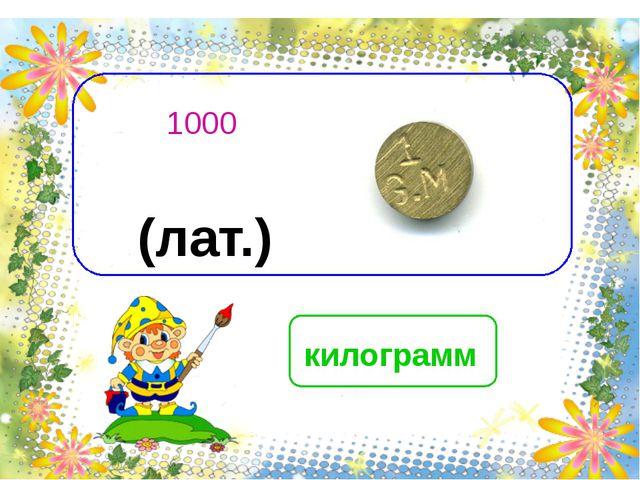 килограмм 1000 (лат.)
