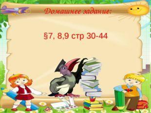§7, 8,9 стр 30-44 Домашнее задание: