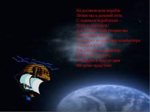 На космическом корабле Летим мы в дальний путь. С заданьем поработали – Пора